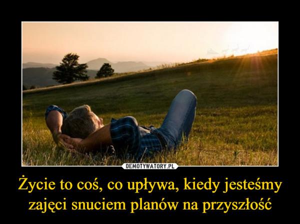 Życie to coś, co upływa, kiedy jesteśmy zajęci snuciem planów na przyszłość –