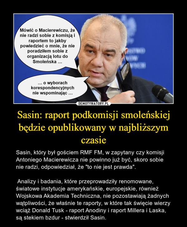 """Sasin: raport podkomisji smoleńskiej będzie opublikowany w najbliższym czasie – Sasin, który był gościem RMF FM, w zapytany czy komisji Antoniego Macierewicza nie powinno już być, skoro sobie nie radzi, odpowiedział, że """"to nie jest prawda"""". Analizy i badania, które przeprowadziły renomowane, światowe instytucje amerykańskie, europejskie, również Wojskowa Akademia Techniczna, nie pozostawiają żadnych wątpliwości, że właśnie te raporty, w które tak święcie wierzy wciąż Donald Tusk - raport Anodiny i raport Millera i Laska, są stekiem bzdur - stwierdził Sasin."""