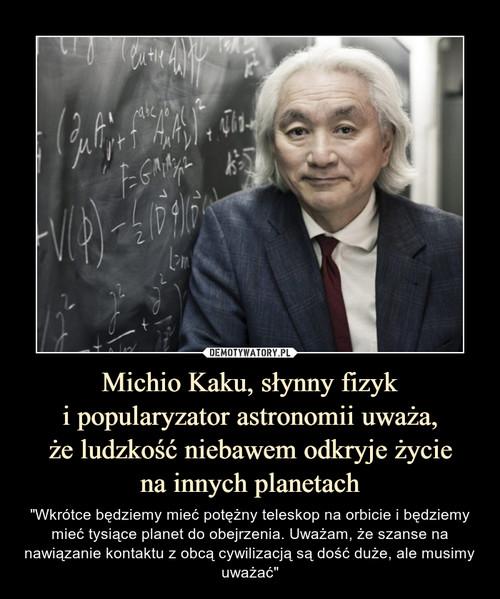 Michio Kaku, słynny fizyk i popularyzator astronomii uważa, że ludzkość niebawem odkryje życie na innych planetach