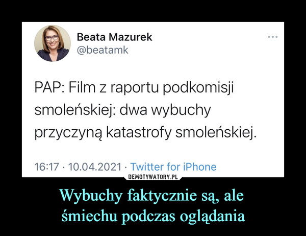 Wybuchy faktycznie są, ale śmiechu podczas oglądania –  Beata Mazurek@beatamkPAP: Film z raportu podkomisjismoleńskiej: dwa wybuchyprzyczyną katastrofy smoleńskiej.