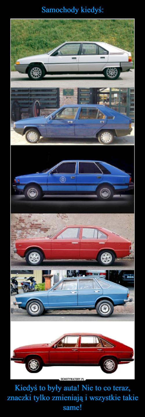 Samochody kiedyś: Kiedyś to były auta! Nie to co teraz, znaczki tylko zmieniają i wszystkie takie same!