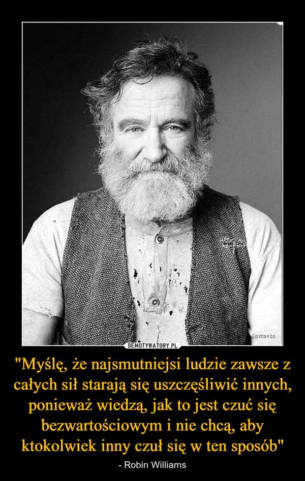 """""""Myślę, że najsmutniejsi ludzie zawsze z całych sił starają się uszczęśliwić innych, ponieważ wiedzą, jak to jest czuć się bezwartościowym i nie chcą, aby ktokolwiek inny czuł się w ten sposób"""" – - Robin Williams"""