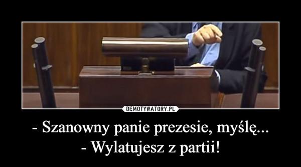 - Szanowny panie prezesie, myślę...- Wylatujesz z partii! –