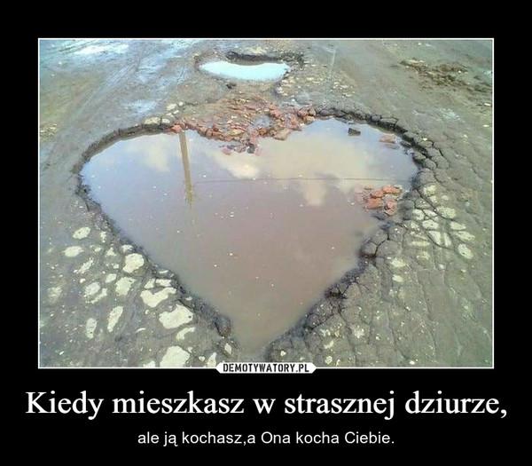 Kiedy mieszkasz w strasznej dziurze, – ale ją kochasz,a Ona kocha Ciebie.