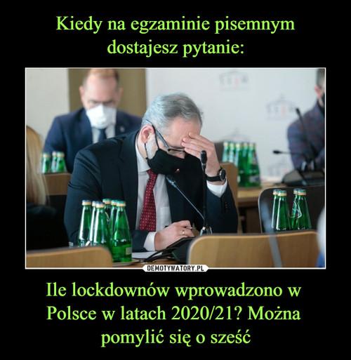 Kiedy na egzaminie pisemnym dostajesz pytanie: Ile lockdownów wprowadzono w  Polsce w latach 2020/21? Można  pomylić się o sześć