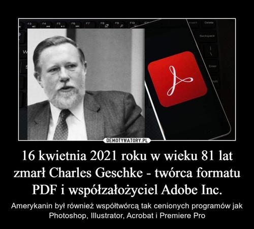 16 kwietnia 2021 roku w wieku 81 lat zmarł Charles Geschke - twórca formatu PDF i współzałożyciel Adobe Inc.