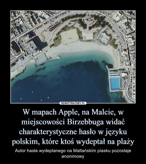 W mapach Apple, na Malcie, w miejscowości Birzebbuga widać charakterystyczne hasło w języku polskim, które ktoś wydeptał na plaży