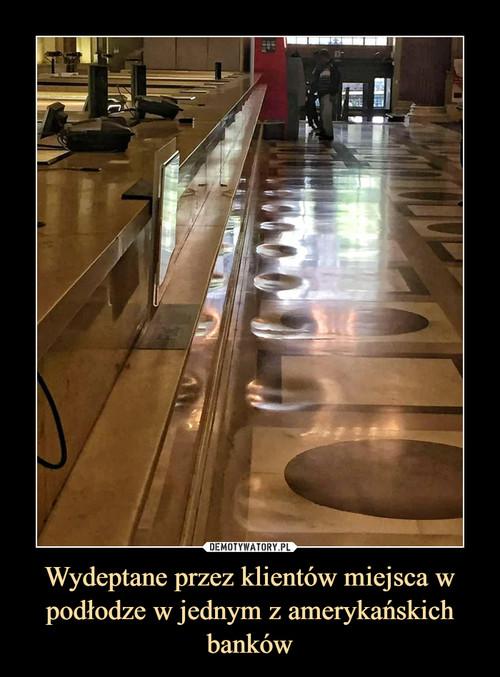 Wydeptane przez klientów miejsca w podłodze w jednym z amerykańskich banków