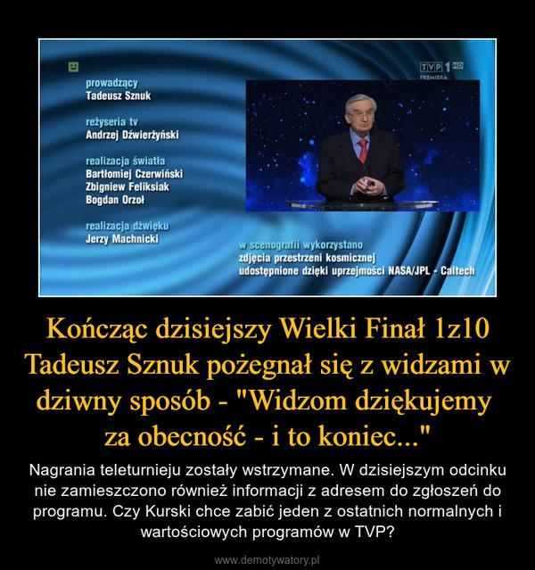 """Kończąc dzisiejszy Wielki Finał 1z10 Tadeusz Sznuk pożegnał się z widzami w dziwny sposób - """"Widzom dziękujemy za obecność - i to koniec..."""" – Nagrania teleturnieju zostały wstrzymane. W dzisiejszym odcinku nie zamieszczono również informacji z adresem do zgłoszeń do programu. Czy Kurski chce zabić jeden z ostatnich normalnych i wartościowych programów w TVP?"""