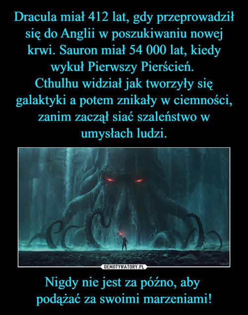 Dracula miał 412 lat, gdy przeprowadził się do Anglii w poszukiwaniu nowej krwi. Sauron miał 54 000 lat, kiedy wykuł Pierwszy Pierścień.  Cthulhu widział jak tworzyły się galaktyki a potem znikały w ciemności, zanim zaczął siać szaleństwo w umysłach ludzi. Nigdy nie jest za późno, aby  podążać za swoimi marzeniami!