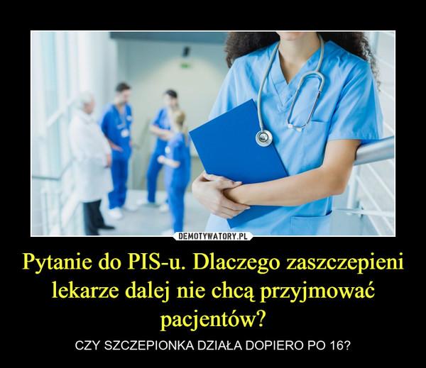 Pytanie do PIS-u. Dlaczego zaszczepieni lekarze dalej nie chcą przyjmować pacjentów? – CZY SZCZEPIONKA DZIAŁA DOPIERO PO 16?