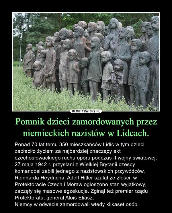 Pomnik dzieci zamordowanych przez niemieckich nazistów w Lidcach. – Ponad 70 lat temu 350 mieszkańców Lidic w tym dzieci zapłaciło życiem za najbardziej znaczący akt czechosłowackiego ruchu oporu podczas II wojny światowej. 27 maja 1942 r. przysłani z Wielkiej Brytanii czescy komandosi zabili jednego z nazistowskich przywódców, Reinharda Heydricha. Adolf Hitler szalał ze złości, w Protektoracie Czech i Moraw ogłoszono stan wyjątkowy, zaczęły się masowe egzekucje. Zginął też premier rządu Protektoratu, generał Alois Eliasz.Niemcy w odwecie zamordowali wtedy kilkaset osób.