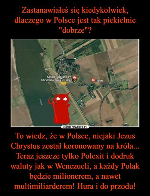 """Zastanawiałeś się kiedykolwiek, dlaczego w Polsce jest tak piekielnie """"dobrze""""? To wiedz, że w Polsce, niejaki Jezus Chrystus został koronowany na króla... Teraz jeszcze tylko Polexit i dodruk waluty jak w Wenezueli, a każdy Polak będzie milionerem, a nawet multimiliarderem! Hura i do przodu!"""