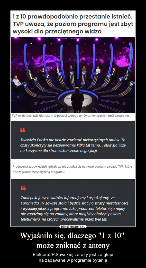 """Wyjaśniło się, dlaczego """"1 z 10"""" może zniknąć z anteny – Elektorat PiSowskiej zarazy jest za głupina zadawane w programie pytania 1 z 10 prawdopodobnie przestanie istnieć.TVP uważa, że poziom programu jest zbytwysoki dla przeciętnego widzaTVP miało postawić ultimatum w postaci szeregu umów zmieniających treść programu.Telewizja Polska nie będzie zawierać niekorzystnych umów. Teczasy skończyły się bezpowrotnie kilka lat temu. Telewizja liczyna korzystne dla stron zakończenie negocjacjiProducenci zapowiedzieli jednak, źe nie zgodzą się na nowe pomysły zarządu TVP. któreobciżą jakość merytoryczną programu.Zaniepokojonych widzów informujemy i uspokajamy, żeEuromedia TV zawsze stała i będzie stać na straży niezależnościi wysokiej jakości programu. Jako producent teleturnieju nigdynie zgodzimy się na zmiany, które mogłyby obniżyć poziomteleturnieju, na których pracowaliśmy przez tyle lat."""