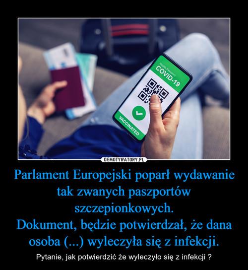Parlament Europejski poparł wydawanie tak zwanych paszportów szczepionkowych. Dokument, będzie potwierdzał, że dana osoba (...) wyleczyła się z infekcji.