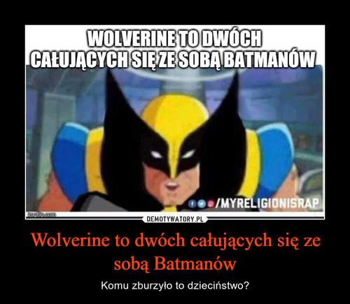 Wolverine to dwóch całujących się ze sobą Batmanów