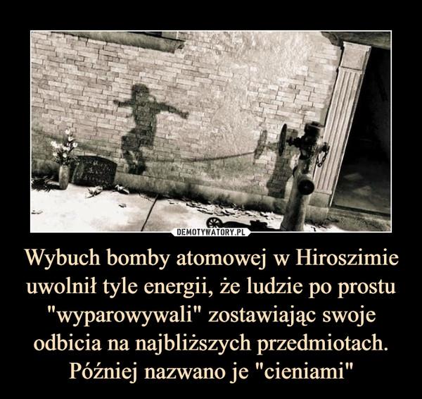 """Wybuch bomby atomowej w Hiroszimie uwolnił tyle energii, że ludzie po prostu """"wyparowywali"""" zostawiając swoje odbicia na najbliższych przedmiotach. Później nazwano je """"cieniami"""" –"""