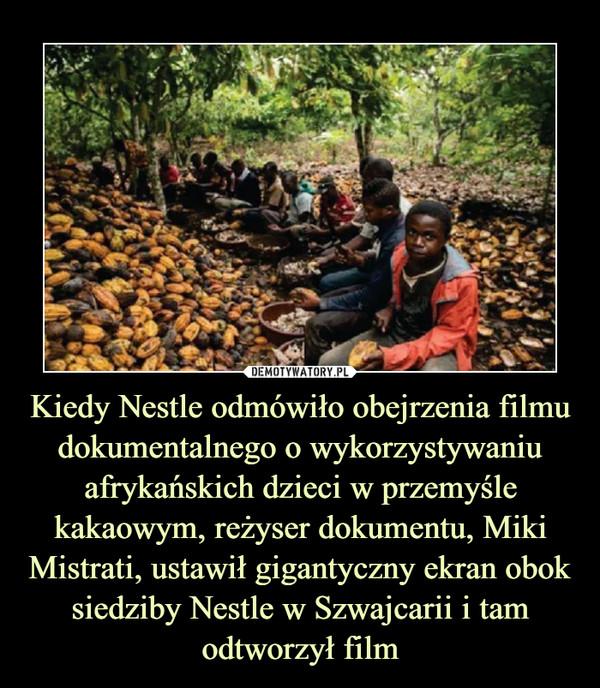 Kiedy Nestle odmówiło obejrzenia filmu dokumentalnego o wykorzystywaniu afrykańskich dzieci w przemyśle kakaowym, reżyser dokumentu, Miki Mistrati, ustawił gigantyczny ekran obok siedziby Nestle w Szwajcarii i tam odtworzył film –