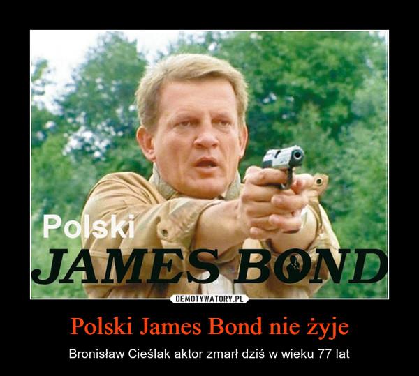 Polski James Bond nie żyje – Bronisław Cieślak aktor zmarł dziś w wieku 77 lat