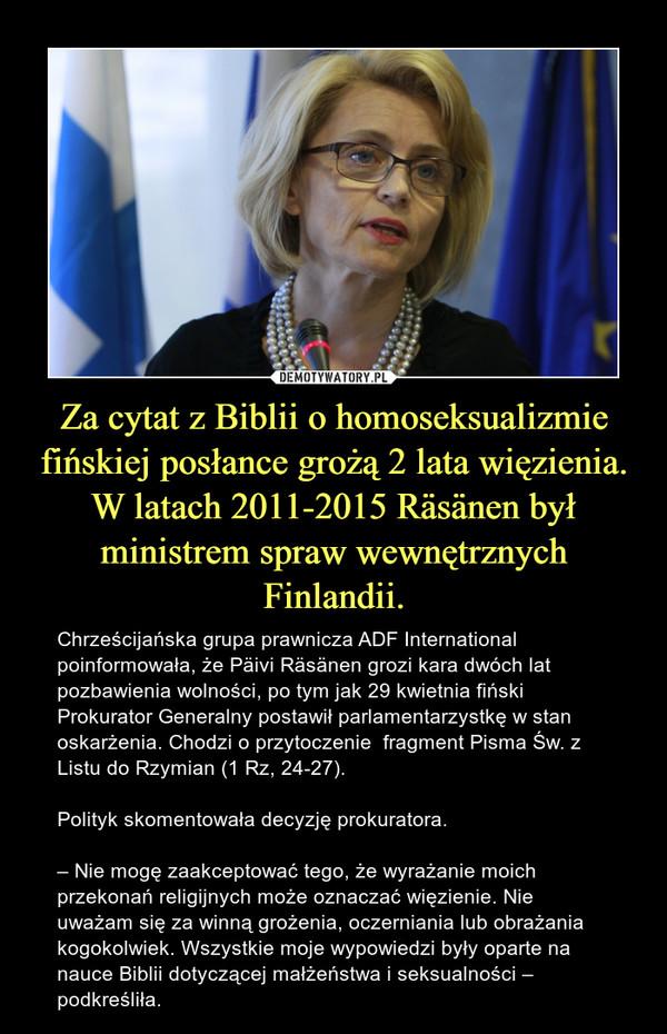 Za cytat z Biblii o homoseksualizmie fińskiej posłance grożą 2 lata więzienia. W latach 2011-2015 Räsänen był ministrem spraw wewnętrznych Finlandii. – Chrześcijańska grupa prawnicza ADF International poinformowała, że Päivi Räsänen grozi kara dwóch lat pozbawienia wolności, po tym jak 29 kwietnia fiński Prokurator Generalny postawił parlamentarzystkę w stan oskarżenia. Chodzi o przytoczenie  fragment Pisma Św. z Listu do Rzymian (1 Rz, 24-27).Polityk skomentowała decyzję prokuratora.– Nie mogę zaakceptować tego, że wyrażanie moich przekonań religijnych może oznaczać więzienie. Nie uważam się za winną grożenia, oczerniania lub obrażania kogokolwiek. Wszystkie moje wypowiedzi były oparte na nauce Biblii dotyczącej małżeństwa i seksualności – podkreśliła.