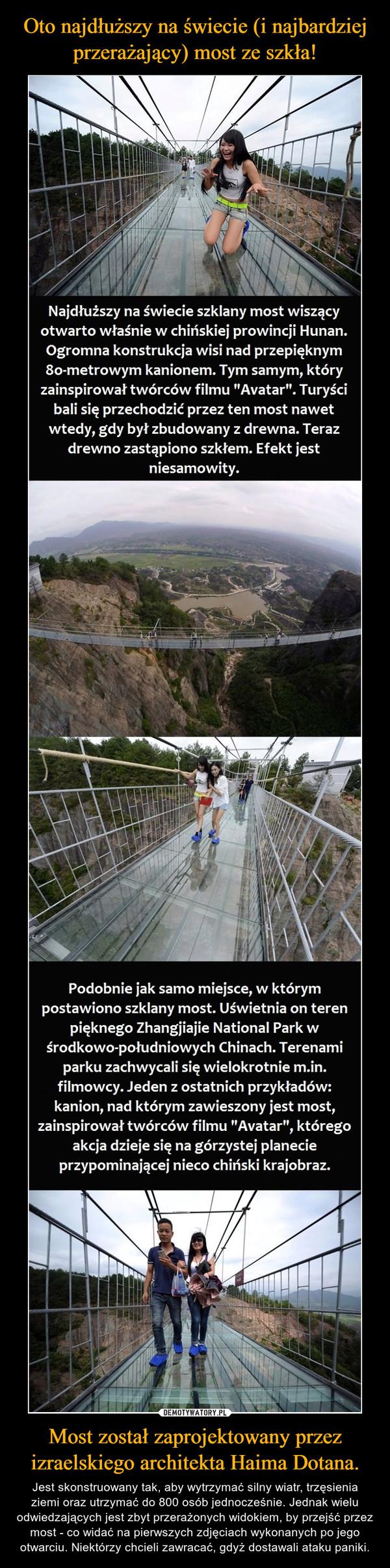 Most został zaprojektowany przez izraelskiego architekta Haima Dotana. – Jest skonstruowany tak, aby wytrzymać silny wiatr, trzęsienia ziemi oraz utrzymać do 800 osób jednocześnie. Jednak wielu odwiedzających jest zbyt przerażonych widokiem, by przejść przez most - co widać na pierwszych zdjęciach wykonanych po jego otwarciu. Niektórzy chcieli zawracać, gdyż dostawali ataku paniki.