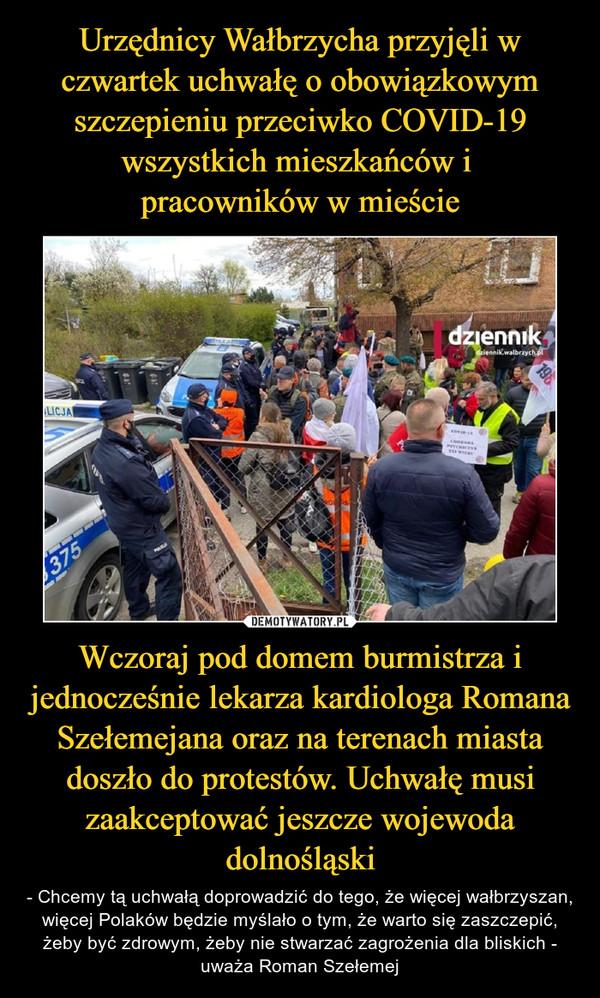 Wczoraj pod domem burmistrza i jednocześnie lekarza kardiologa Romana Szełemejana oraz na terenach miasta doszło do protestów. Uchwałę musi zaakceptować jeszcze wojewoda dolnośląski – - Chcemy tą uchwałą doprowadzić do tego, że więcej wałbrzyszan, więcej Polaków będzie myślało o tym, że warto się zaszczepić, żeby być zdrowym, żeby nie stwarzać zagrożenia dla bliskich - uważa Roman Szełemej