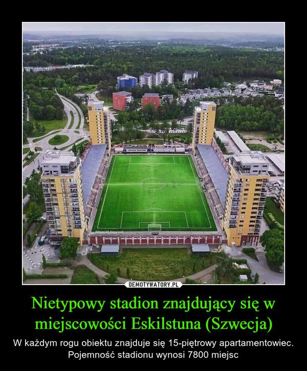 Nietypowy stadion znajdujący się w miejscowości Eskilstuna (Szwecja) – W każdym rogu obiektu znajduje się 15-piętrowy apartamentowiec. Pojemność stadionu wynosi 7800 miejsc