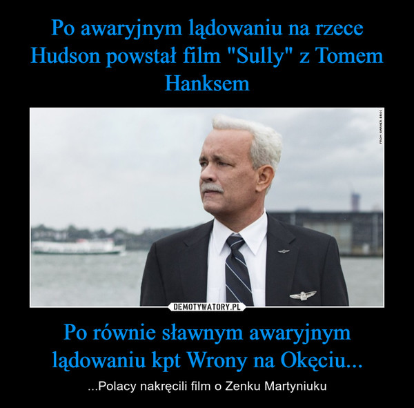 Po równie sławnym awaryjnym lądowaniu kapitana Wrony na Okęciu... – ...Polacy nakręcili film o Zenku Martyniuku