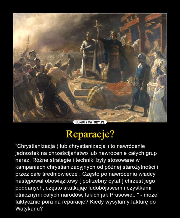 """Reparacje? – """"Chrystianizacja ( lub chrystianizacja ) to nawrócenie jednostek na chrześcijaństwo lub nawrócenie całych grup naraz. Różne strategie i techniki były stosowane w kampaniach chrystianizacyjnych od późnej starożytności i przez całe średniowiecze . Często po nawróceniu władcy następował obowiązkowy [ potrzebny cytat ] chrzest jego poddanych, często skutkując ludobójstwem i czystkami etnicznymi całych narodów, takich jak Prusowie.. """" - może faktycznie pora na reparacje? Kiedy wysyłamy fakturę do Watykanu?"""