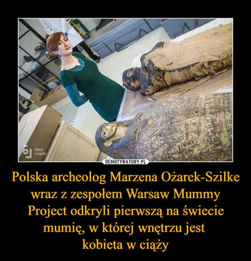 Polska archeolog Marzena Ożarek-Szilke wraz z zespołem Warsaw Mummy Project odkryli pierwszą na świecie mumię, w której wnętrzu jest  kobieta w ciąży