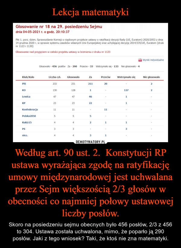 Według art. 90 ust. 2.  Konstytucji RP ustawa wyrażająca zgodę na ratyfikację umowy międzynarodowej jest uchwalana przez Sejm większością 2/3 głosów w obecności co najmniej połowy ustawowej liczby posłów. – Skoro na posiedzeniu sejmu obecnych było 456 posłów, 2/3 z 456 to 304. Ustawa została uchwalona, mimo, że poparło ją 290 posłów. Jaki z tego wniosek? Taki, że ktoś nie zna matematyki.
