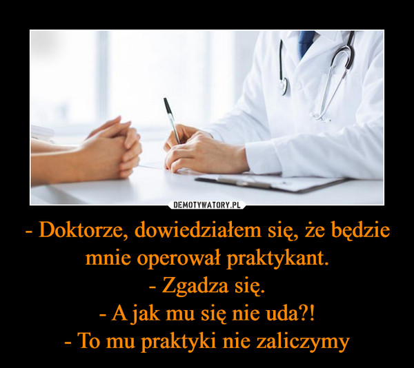 - Doktorze, dowiedziałem się, że będzie mnie operował praktykant.- Zgadza się.- A jak mu się nie uda?!- To mu praktyki nie zaliczymy –