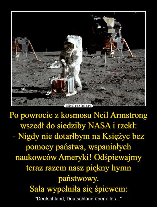 Po powrocie z kosmosu Neil Armstrong wszedł do siedziby NASA i rzekł: - Nigdy nie dotarłbym na Księżyc bez pomocy państwa, wspaniałych naukowców Ameryki! Odśpiewajmy teraz razem nasz piękny hymn państwowy. Sala wypełniła się śpiewem: