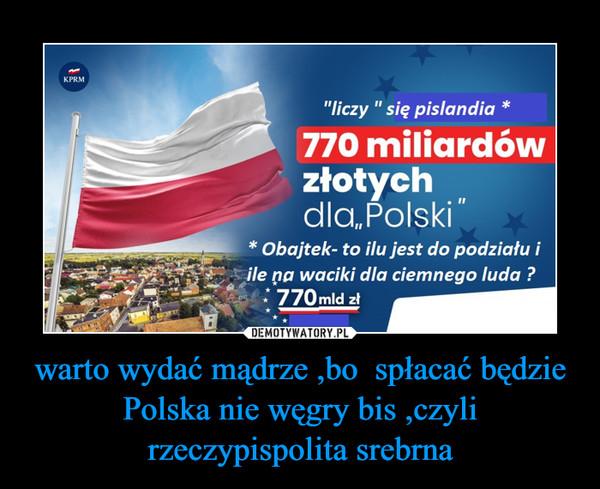 warto wydać mądrze ,bo  spłacać będzie Polska nie węgry bis ,czyli rzeczypispolita srebrna –