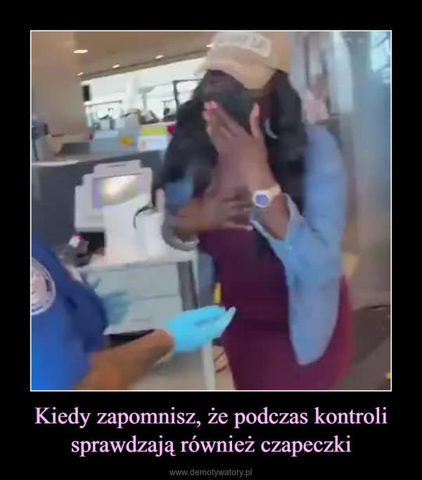Kiedy zapomnisz, że podczas kontroli sprawdzają również czapeczki –