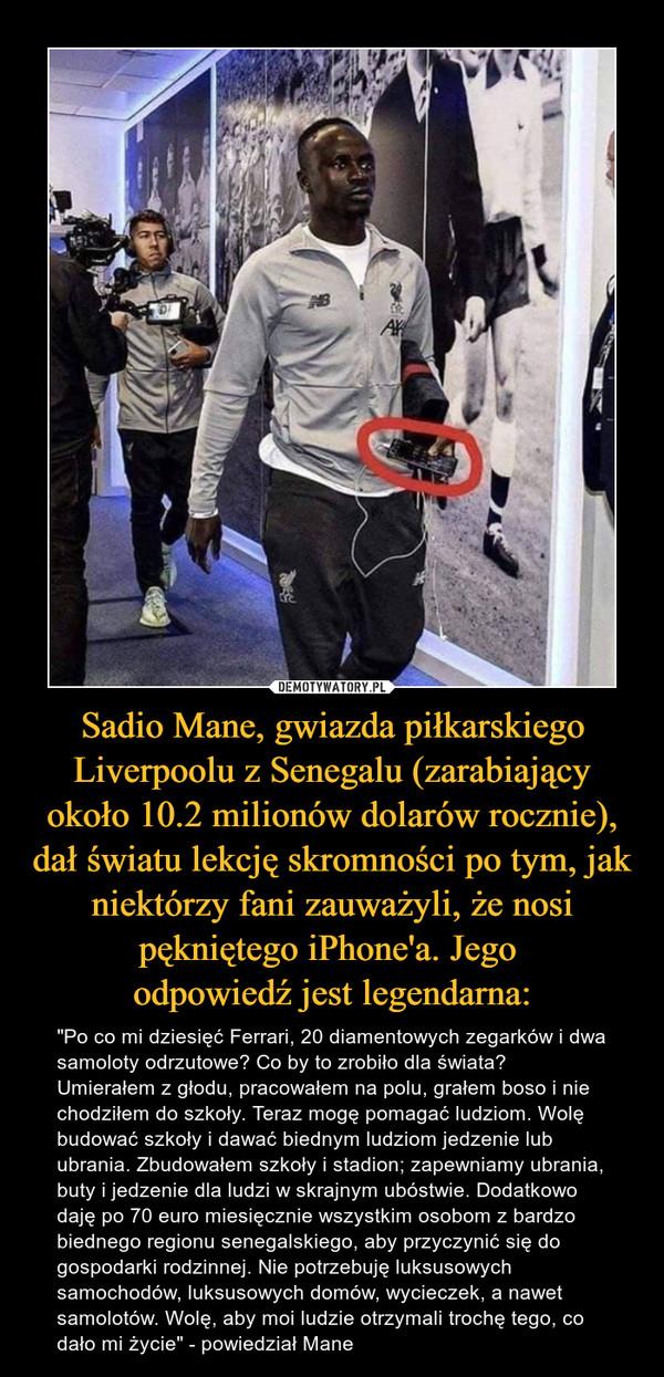 """Sadio Mane, gwiazda piłkarskiego Liverpoolu z Senegalu (zarabiający około 10.2 milionów dolarów rocznie), dał światu lekcję skromności po tym, jak niektórzy fani zauważyli, że nosi pękniętego iPhone'a. Jego odpowiedź jest legendarna: – """"Po co mi dziesięć Ferrari, 20 diamentowych zegarków i dwa samoloty odrzutowe? Co by to zrobiło dla świata? Umierałem z głodu, pracowałem na polu, grałem boso i nie chodziłem do szkoły. Teraz mogę pomagać ludziom. Wolę budować szkoły i dawać biednym ludziom jedzenie lub ubrania. Zbudowałem szkoły i stadion; zapewniamy ubrania, buty i jedzenie dla ludzi w skrajnym ubóstwie. Dodatkowo daję po 70 euro miesięcznie wszystkim osobom z bardzo biednego regionu senegalskiego, aby przyczynić się do gospodarki rodzinnej. Nie potrzebuję luksusowych samochodów, luksusowych domów, wycieczek, a nawet samolotów. Wolę, aby moi ludzie otrzymali trochę tego, co dało mi życie"""" - powiedział Mane"""