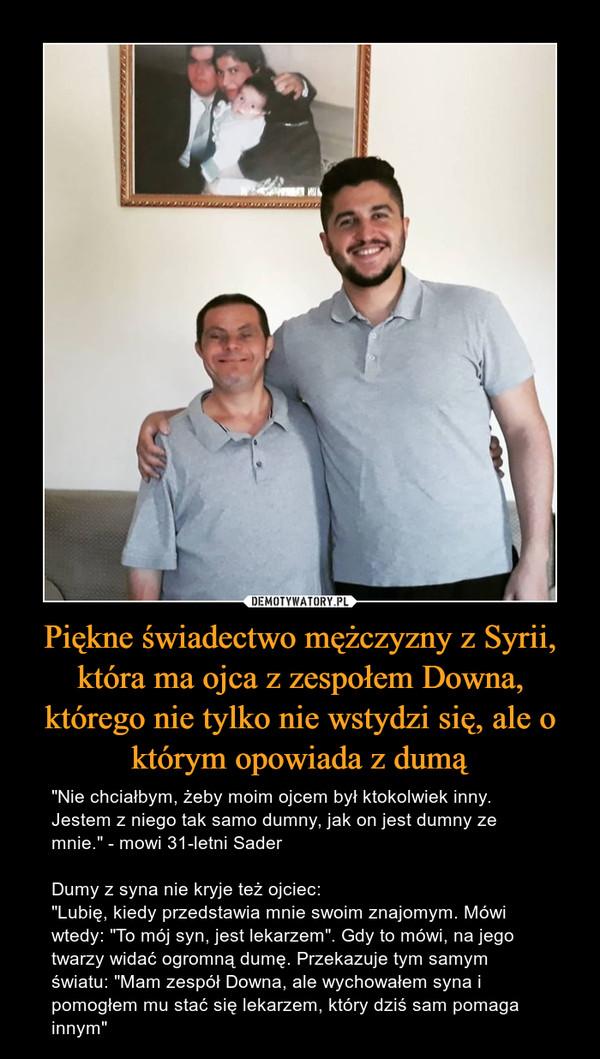 """Piękne świadectwo mężczyzny z Syrii, która ma ojca z zespołem Downa, którego nie tylko nie wstydzi się, ale o którym opowiada z dumą – """"Nie chciałbym, żeby moim ojcem był ktokolwiek inny. Jestem z niego tak samo dumny, jak on jest dumny ze mnie."""" - mowi 31-letni SaderDumy z syna nie kryje też ojciec:""""Lubię, kiedy przedstawia mnie swoim znajomym. Mówi wtedy: """"To mój syn, jest lekarzem"""". Gdy to mówi, na jego twarzy widać ogromną dumę. Przekazuje tym samym światu: """"Mam zespół Downa, ale wychowałem syna i pomogłem mu stać się lekarzem, który dziś sam pomaga innym"""""""