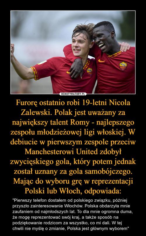 Furorę ostatnio robi 19-letni Nicola Zalewski. Polak jest uważany za największy talent Romy - najlepszego zespołu młodzieżowej ligi włoskiej. W debiucie w pierwszym zespole przeciw Manchesterowi United zdobył zwycięskiego gola, który potem jednak został uznany za gola samobójczego. Mając do wyboru grę w reprezentacji Polski lub Włoch, odpowiada: