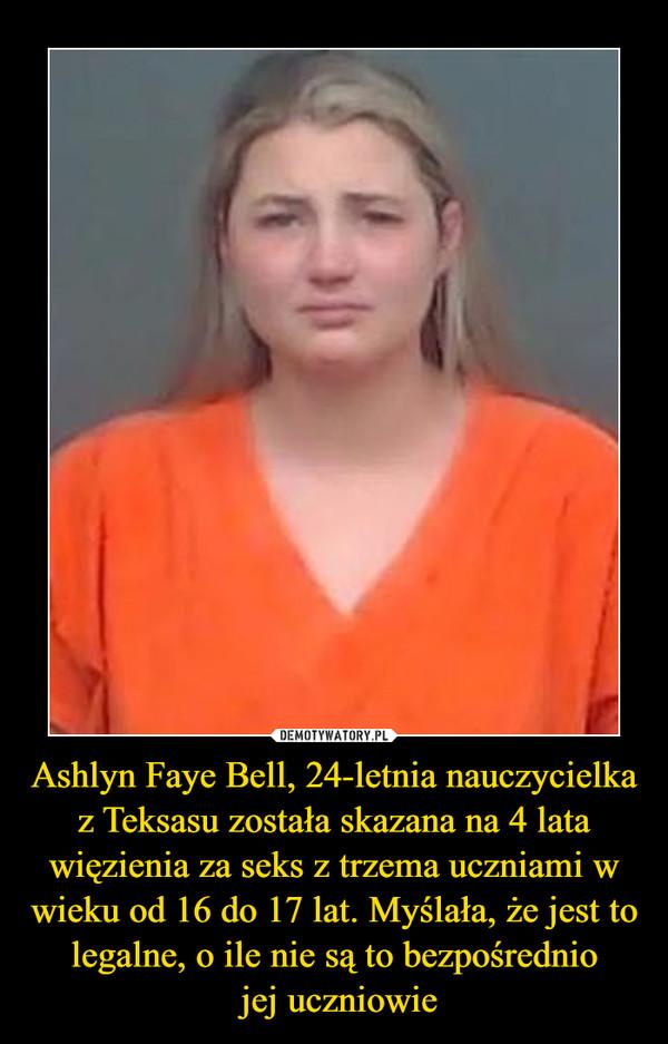 Ashlyn Faye Bell, 24-letnia nauczycielka z Teksasu została skazana na 4 lata więzienia za seks z trzema uczniami w wieku od 16 do 17 lat. Myślała, że jest to legalne, o ile nie są to bezpośrednio jej uczniowie –