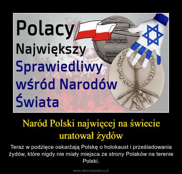 Naród Polski najwięcej na świecie uratował żydów – Teraz w podzięce oskarżają Polskę o holokaust i prześladowania żydów, które nigdy nie miały miejsca ze strony Polaków na terenie Polski.