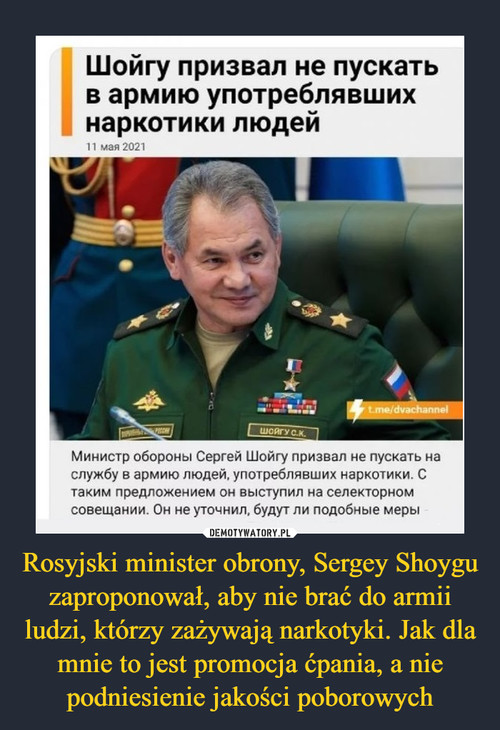 Rosyjski minister obrony, Sergey Shoygu zaproponował, aby nie brać do armii ludzi, którzy zażywają narkotyki. Jak dla mnie to jest promocja ćpania, a nie podniesienie jakości poborowych
