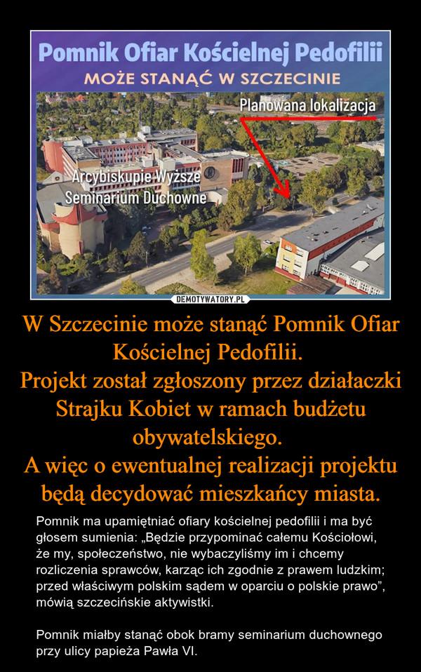 """W Szczecinie może stanąć Pomnik Ofiar Kościelnej Pedofilii. Projekt został zgłoszony przez działaczki Strajku Kobiet w ramach budżetu obywatelskiego. A więc o ewentualnej realizacji projektu będą decydować mieszkańcy miasta. – Pomnik ma upamiętniać ofiary kościelnej pedofilii i ma być głosem sumienia: """"Będzie przypominać całemu Kościołowi, że my, społeczeństwo, nie wybaczyliśmy im i chcemy rozliczenia sprawców, karząc ich zgodnie z prawem ludzkim; przed właściwym polskim sądem w oparciu o polskie prawo"""", mówią szczecińskie aktywistki.  Pomnik miałby stanąć obok bramy seminarium duchownego przy ulicy papieża Pawła VI."""