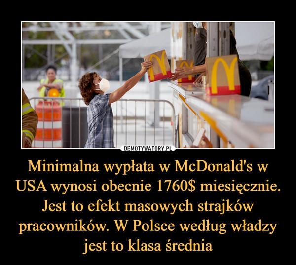 Minimalna wypłata w McDonald's w USA wynosi obecnie 1760$ miesięcznie. Jest to efekt masowych strajków pracowników. W Polsce według władzy jest to klasa średnia –