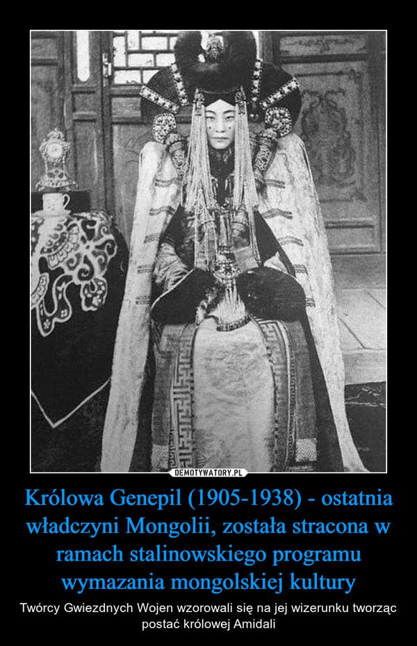 Królowa Genepil (1905-1938) - ostatnia władczyni Mongolii, została stracona w ramach stalinowskiego programu wymazania mongolskiej kultury – Twórcy Gwiezdnych Wojen wzorowali się na jej wizerunku tworząc postać królowej Amidali