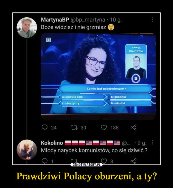Prawdziwi Polacy oburzeni, a ty? –  MartynaBP @bpjmartynaBoże widzisz i nie grzmiszKokolino Młody narybek komunistów, co się dziwić ?
