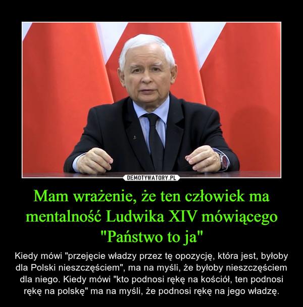 """Mam wrażenie, że ten człowiek ma mentalność Ludwika XIV mówiącego """"Państwo to ja"""" – Kiedy mówi """"przejęcie władzy przez tę opozycję, która jest, byłoby dla Polski nieszczęściem"""", ma na myśli, że byłoby nieszczęściem dla niego. Kiedy mówi """"kto podnosi rękę na kościół, ten podnosi rękę na polskę"""" ma na myśli, że podnosi rękę na jego władzę."""