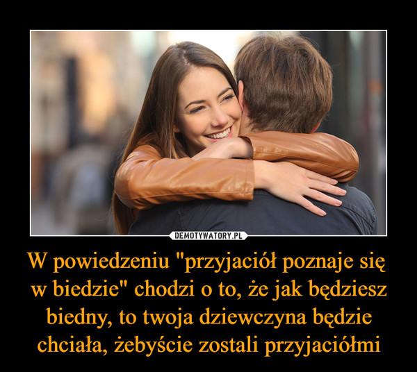 """W powiedzeniu """"przyjaciół poznaje się w biedzie"""" chodzi o to, że jak będziesz biedny, to twoja dziewczyna będzie chciała, żebyście zostali przyjaciółmi –"""