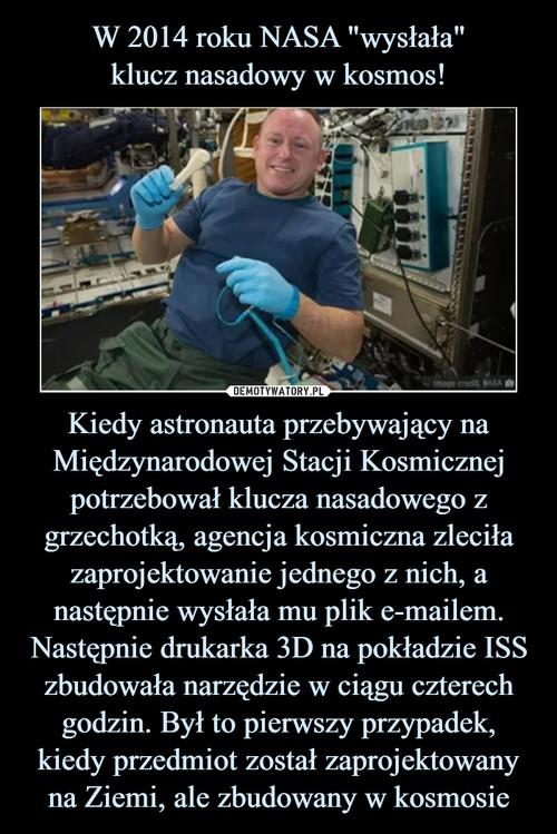 """W 2014 roku NASA """"wysłała"""" klucz nasadowy w kosmos! Kiedy astronauta przebywający na Międzynarodowej Stacji Kosmicznej potrzebował klucza nasadowego z grzechotką, agencja kosmiczna zleciła zaprojektowanie jednego z nich, a następnie wysłała mu plik e-mailem. Następnie drukarka 3D na pokładzie ISS zbudowała narzędzie w ciągu czterech godzin. Był to pierwszy przypadek, kiedy przedmiot został zaprojektowany na Ziemi, ale zbudowany w kosmosie"""