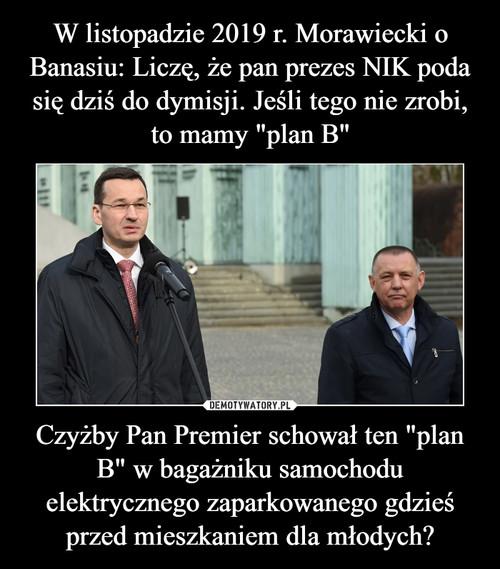 """W listopadzie 2019 r. Morawiecki o Banasiu: Liczę, że pan prezes NIK poda się dziś do dymisji. Jeśli tego nie zrobi, to mamy """"plan B"""" Czyżby Pan Premier schował ten """"plan B"""" w bagażniku samochodu elektrycznego zaparkowanego gdzieś przed mieszkaniem dla młodych?"""
