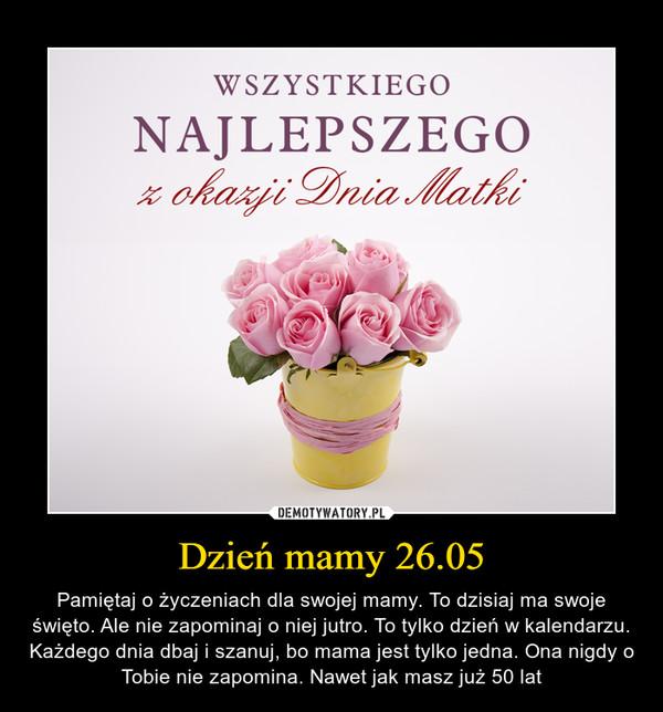 Dzień mamy 26.05 – Pamiętaj o życzeniach dla swojej mamy. To dzisiaj ma swoje święto. Ale nie zapominaj o niej jutro. To tylko dzień w kalendarzu. Każdego dnia dbaj i szanuj, bo mama jest tylko jedna. Ona nigdy o Tobie nie zapomina. Nawet jak masz już 50 lat